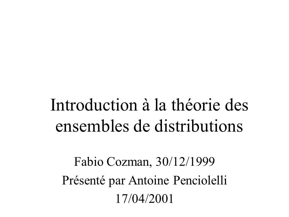 Fabio Cozman, 30/12/1999 Présenté par Antoine Penciolelli 17/04/2001 Introduction à la théorie des ensembles de distributions
