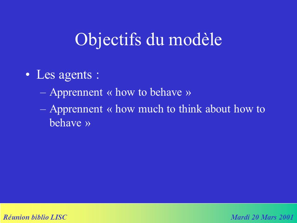Réunion biblio LISCMardi 20 Mars 2001 Objectifs du modèle Les agents : –Apprennent « how to behave » –Apprennent « how much to think about how to beha