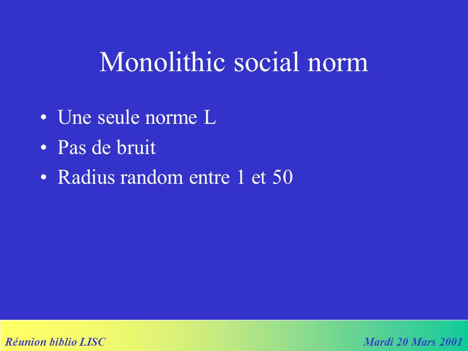 Réunion biblio LISCMardi 20 Mars 2001 Méthodologie Bottom-up No central authority Adaptative rather than rational agents KISS