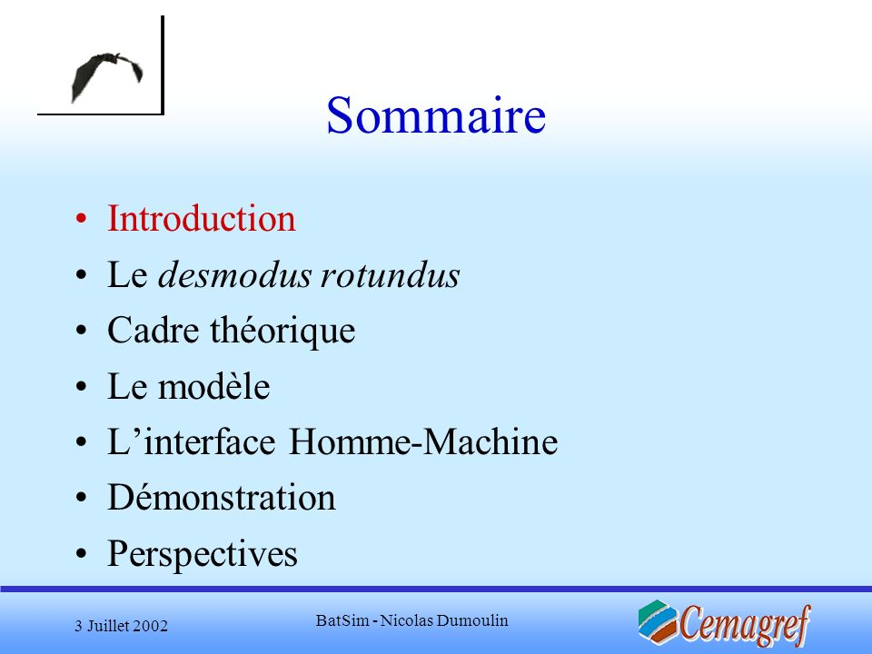 3 Juillet 2002 BatSim - Nicolas Dumoulin Sommaire Introduction Le desmodus rotundus Cadre théorique Le modèle Linterface Homme-Machine Démonstration P