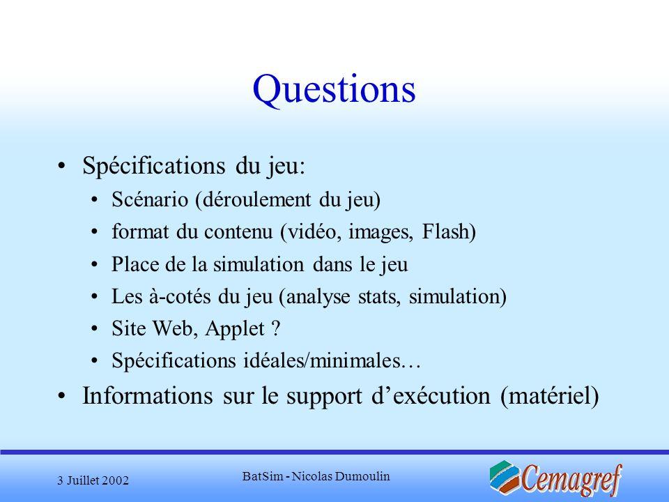 3 Juillet 2002 BatSim - Nicolas Dumoulin Questions Spécifications du jeu: Scénario (déroulement du jeu) format du contenu (vidéo, images, Flash) Place