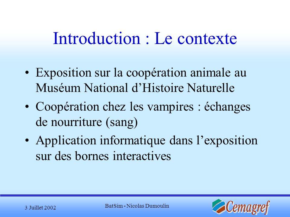 3 Juillet 2002 BatSim - Nicolas Dumoulin Introduction : Le sujet But : Créer un jeu qui met en évidence limportance de la coopération chez les chauve-souris vampires Problème : le jeu doit être proche de la réalité mais le visiteur doit être amené à coopérer