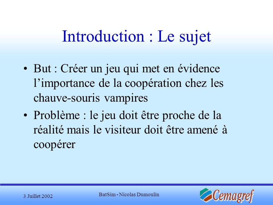 3 Juillet 2002 BatSim - Nicolas Dumoulin Introduction : Le sujet But : Créer un jeu qui met en évidence limportance de la coopération chez les chauve-