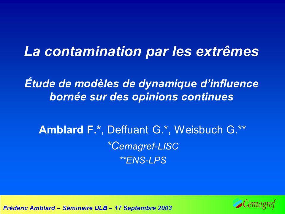 Frédéric Amblard – Séminaire ULB – 17 Septembre 2003 La contamination par les extrêmes Étude de modèles de dynamique dinfluence bornée sur des opinions continues Amblard F.*, Deffuant G.*, Weisbuch G.** *C emagref-LISC **ENS-LPS