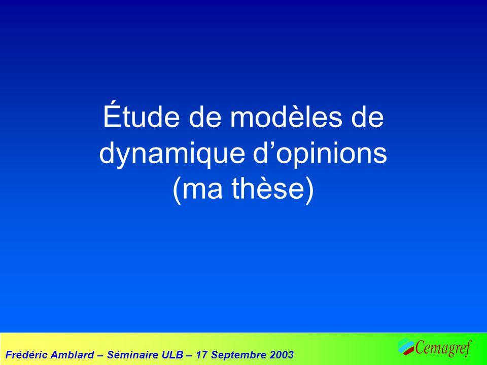 Frédéric Amblard – Séminaire ULB – 17 Septembre 2003 Étude de modèles de dynamique dopinions (ma thèse)
