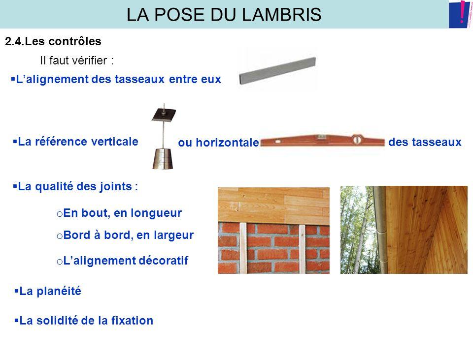 LA POSE DU LAMBRIS 2.4.Les contrôles Il faut vérifier : Lalignement des tasseaux entre eux La référence verticale ou horizontale des tasseaux La quali