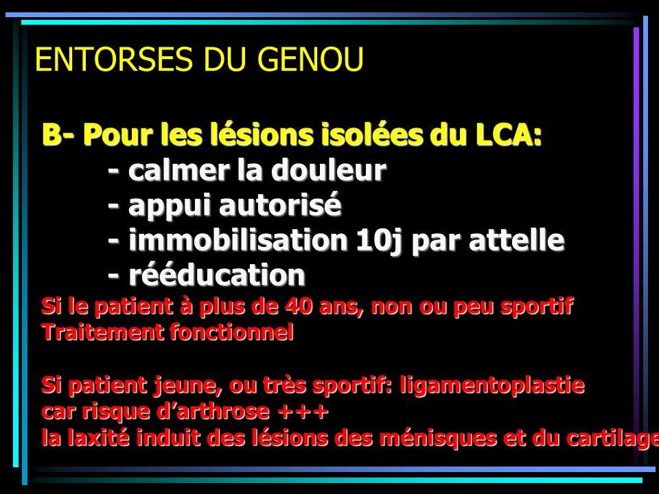 ENTORSES DU GENOU B- Pour les lésions isolées du LCA: - calmer la douleur - appui autorisé - immobilisation 10j par attelle - rééducation Si le patien