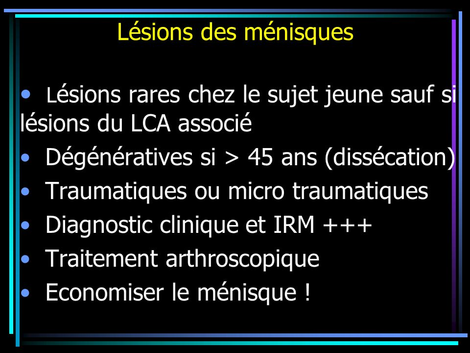 Lésions des ménisques L ésions rares chez le sujet jeune sauf si lésions du LCA associé Dégénératives si > 45 ans (dissécation) Traumatiques ou micro