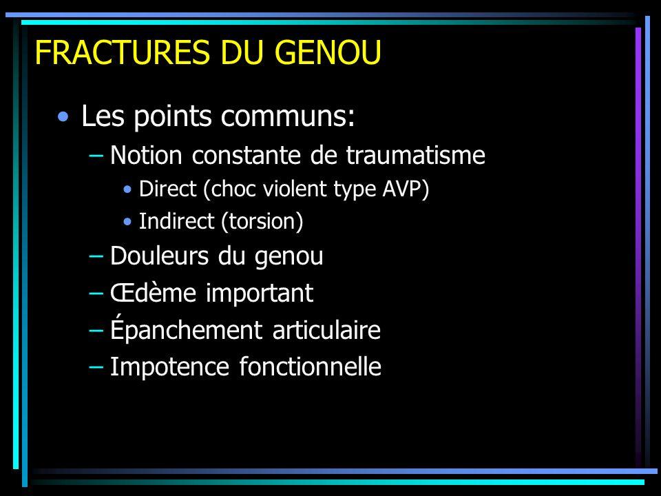 FRACTURES DU GENOU Les points communs: –Notion constante de traumatisme Direct (choc violent type AVP) Indirect (torsion) –Douleurs du genou –Œdème im