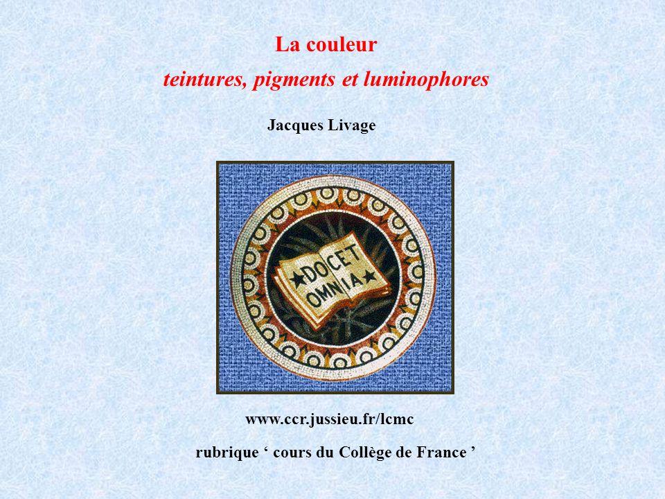 La couleur teintures, pigments et luminophores Jacques Livage Collège de France www.ccr.jussieu.fr/lcmc rubrique cours du Collège de France