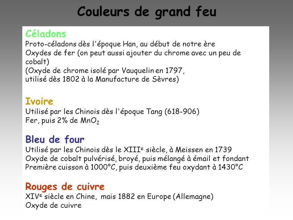 Couleurs de grand feu Céladons Proto-céladons dès l'époque Han, au début de notre ère Oxydes de fer (on peut aussi ajouter du chrome avec un peu de co