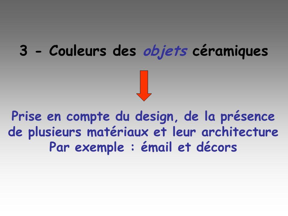 Prise en compte du design, de la présence de plusieurs matériaux et leur architecture Par exemple : émail et décors 3 - Couleurs des objets céramiques