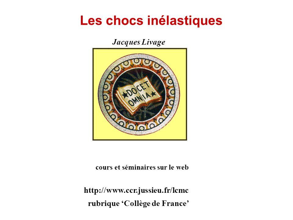 Jacques Livage Les chocs inélastiques cours et séminaires sur le web http://www.ccr.jussieu.fr/lcmc rubrique Collège de France