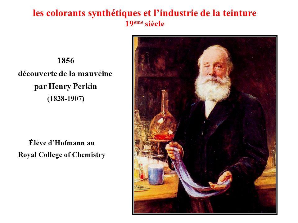 les colorants synthétiques et lindustrie de la teinture 19 ème siècle 1856 découverte de la mauvéine par Henry Perkin (1838-1907) Élève dHofmann au Ro