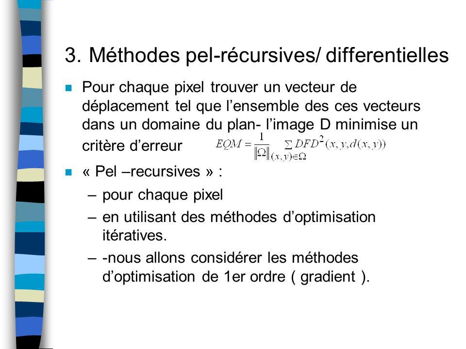 3. Méthodes pel-récursives/ differentielles n Pour chaque pixel trouver un vecteur de déplacement tel que lensemble des ces vecteurs dans un domaine d