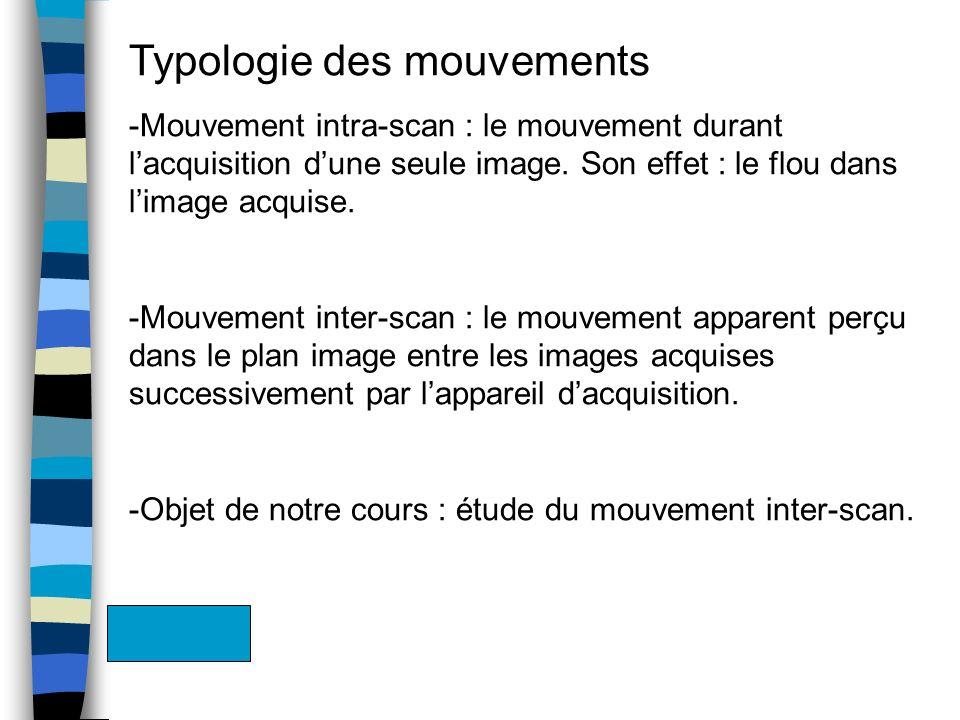 Typologie des mouvements -Mouvement intra-scan : le mouvement durant lacquisition dune seule image. Son effet : le flou dans limage acquise. -Mouvemen