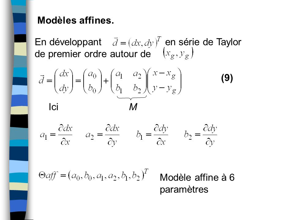 Stratégies de multi-résolution Schémas multi-resolution/ multi-échelles 1) Construction des pyramides Gaussienne pyramids for 2) Estimation des paramètres du mouvement au niveau le plus élevé de la pyramide 3) Propagation est le facteur de sous- échantillonnage