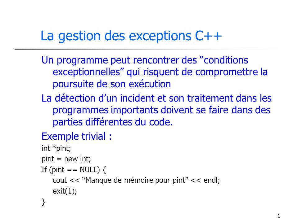 1 La gestion des exceptions C++ Un programme peut rencontrer des conditions exceptionnelles qui risquent de compromettre la poursuite de son exécution La détection dun incident et son traitement dans les programmes importants doivent se faire dans des parties différentes du code.