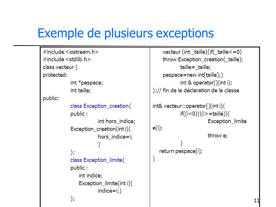 11 Exemple de plusieurs exceptions #include class vecteur { protected: int *pespace; int taille; public: class Exception_creation{ public : int hors_indice; Exception_creation(int i){ hors_indice=i; } }; class Exception_limite{ public : int indice; Exception_limite(int i){ indice=i;} }; vecteur (int _taille){if(_taille<=0) throw Exception_creation(_taille); taille=_taille; pespace=new int[taille];} int & operator[](int i); };// fin de la déclaration de la classe int& vecteur::operator[](int i){ if((i =taille)){ Exception_limite e(i); throw e; } return pespace[i]; }