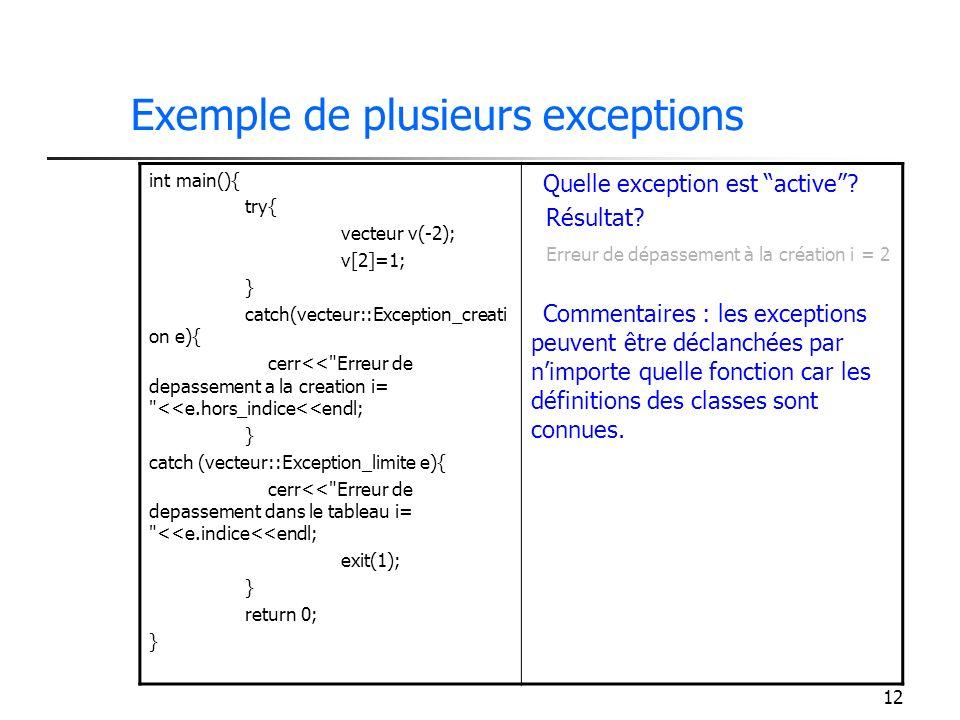 12 Exemple de plusieurs exceptions int main(){ try{ vecteur v(-2); v[2]=1; } catch(vecteur::Exception_creati on e){ cerr<< Erreur de depassement a la creation i= <<e.hors_indice<<endl; } catch (vecteur::Exception_limite e){ cerr<< Erreur de depassement dans le tableau i= <<e.indice<<endl; exit(1); } return 0; } Quelle exception est active.