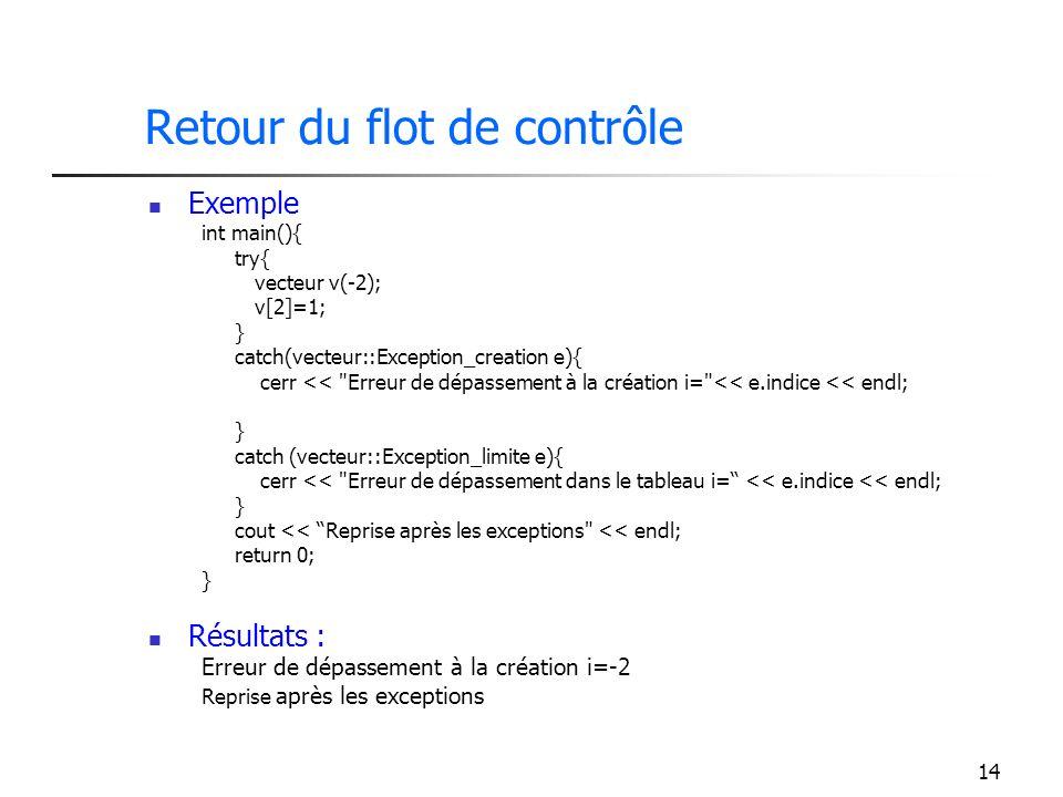14 Retour du flot de contrôle Exemple int main(){ try{ vecteur v(-2); v[2]=1; } catch(vecteur::Exception_creation e){ cerr << Erreur de dépassement à la création i= << e.indice << endl; } catch (vecteur::Exception_limite e){ cerr << Erreur de dépassement dans le tableau i= << e.indice << endl; } cout << Reprise après les exceptions << endl; return 0; } Résultats : Erreur de dépassement à la création i=-2 Reprise après les exceptions
