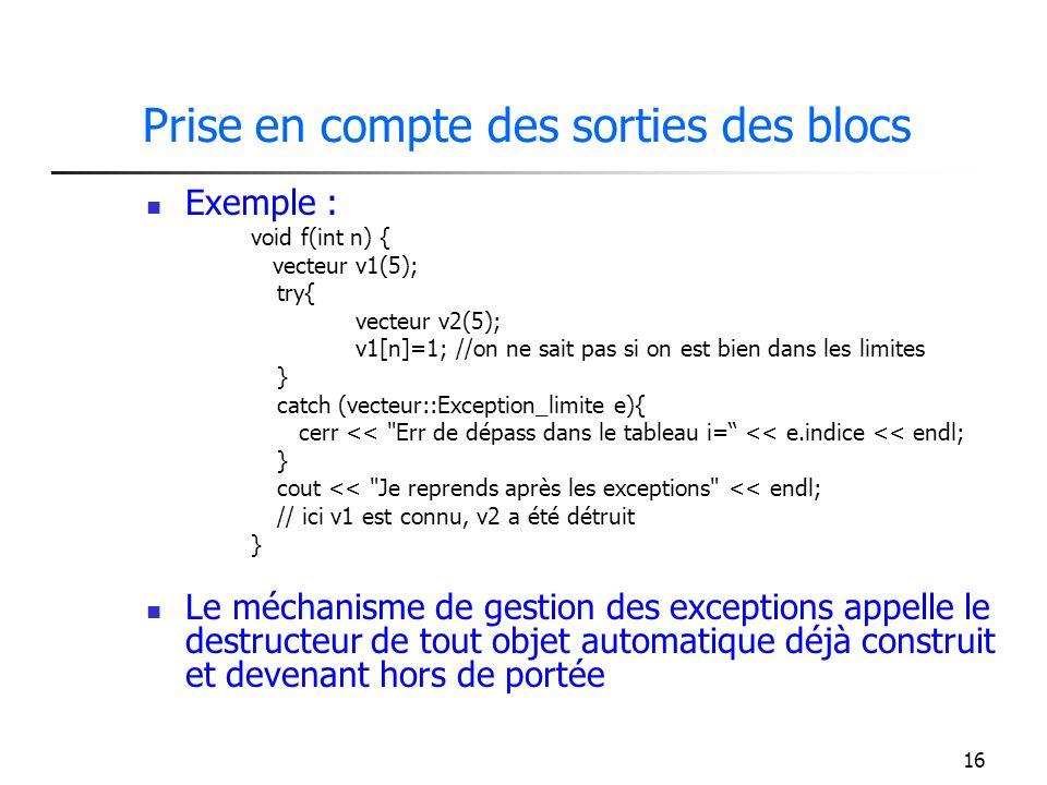 16 Prise en compte des sorties des blocs Exemple : void f(int n) { vecteur v1(5); try{ vecteur v2(5); v1[n]=1; //on ne sait pas si on est bien dans les limites } catch (vecteur::Exception_limite e){ cerr << Err de dépass dans le tableau i= << e.indice << endl; } cout << Je reprends après les exceptions << endl; // ici v1 est connu, v2 a été détruit } Le méchanisme de gestion des exceptions appelle le destructeur de tout objet automatique déjà construit et devenant hors de portée
