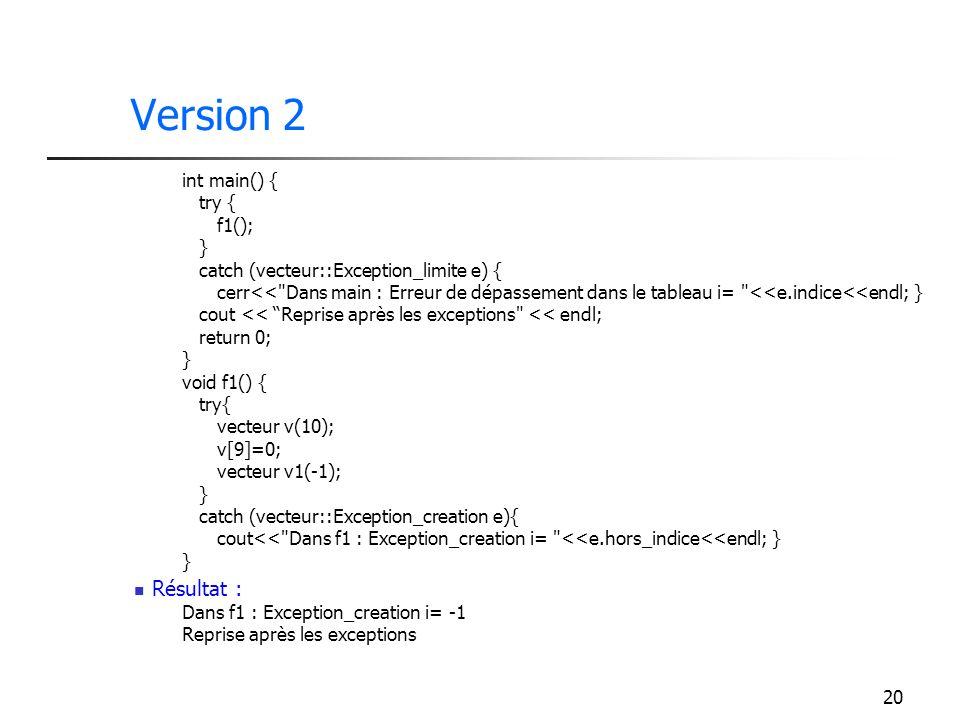 20 Version 2 int main() { try { f1(); } catch (vecteur::Exception_limite e) { cerr<< Dans main : Erreur de dépassement dans le tableau i= <<e.indice<<endl; } cout << Reprise après les exceptions << endl; return 0; } void f1() { try{ vecteur v(10); v[9]=0; vecteur v1(-1); } catch (vecteur::Exception_creation e){ cout<< Dans f1 : Exception_creation i= <<e.hors_indice<<endl; } } Résultat : Dans f1 : Exception_creation i= -1 Reprise après les exceptions