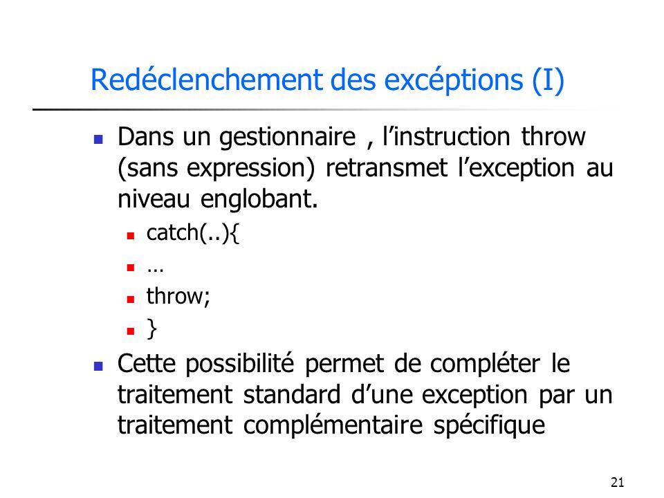 21 Redéclenchement des excéptions (I) Dans un gestionnaire, linstruction throw (sans expression) retransmet lexception au niveau englobant.