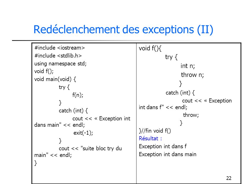 22 Redéclenchement des exceptions (II) #include using namespace std; void f(); void main(void) { try { f(n); } catch (int) { cout << « Exception int dans main << endl; exit(-1); } cout << suite bloc try du main << endl; } void f(){ try { int n; throw n; } catch (int) { cout << « Exception int dans f << endl; throw; } }//fin void f() Résultat : Exception int dans f Exception int dans main