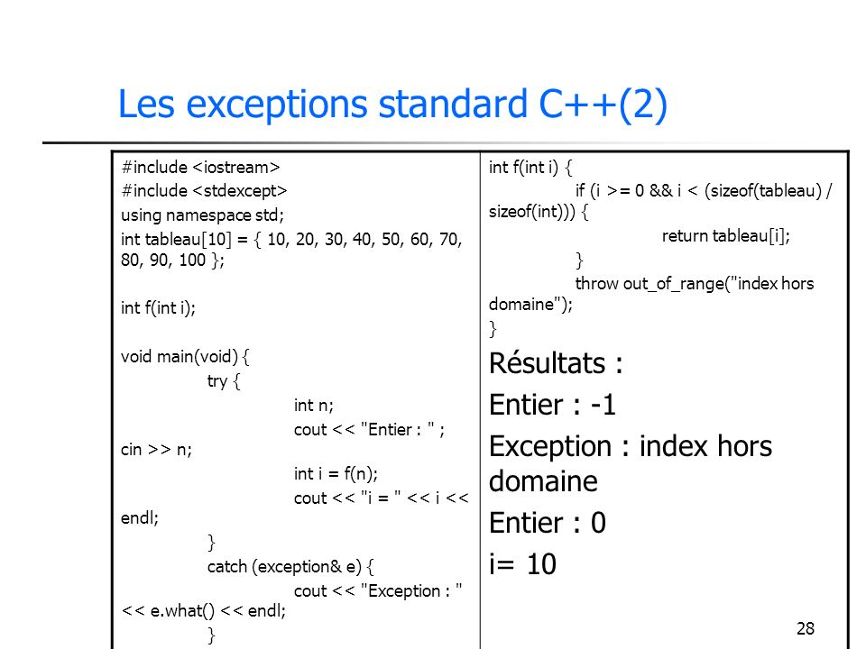 28 Les exceptions standard C++(2) #include using namespace std; int tableau[10] = { 10, 20, 30, 40, 50, 60, 70, 80, 90, 100 }; int f(int i); void main(void) { try { int n; cout > n; int i = f(n); cout << i = << i << endl; } catch (exception& e) { cout << Exception : << e.what() << endl; } int f(int i) { if (i >= 0 && i < (sizeof(tableau) / sizeof(int))) { return tableau[i]; } throw out_of_range( index hors domaine ); } Résultats : Entier : -1 Exception : index hors domaine Entier : 0 i= 10