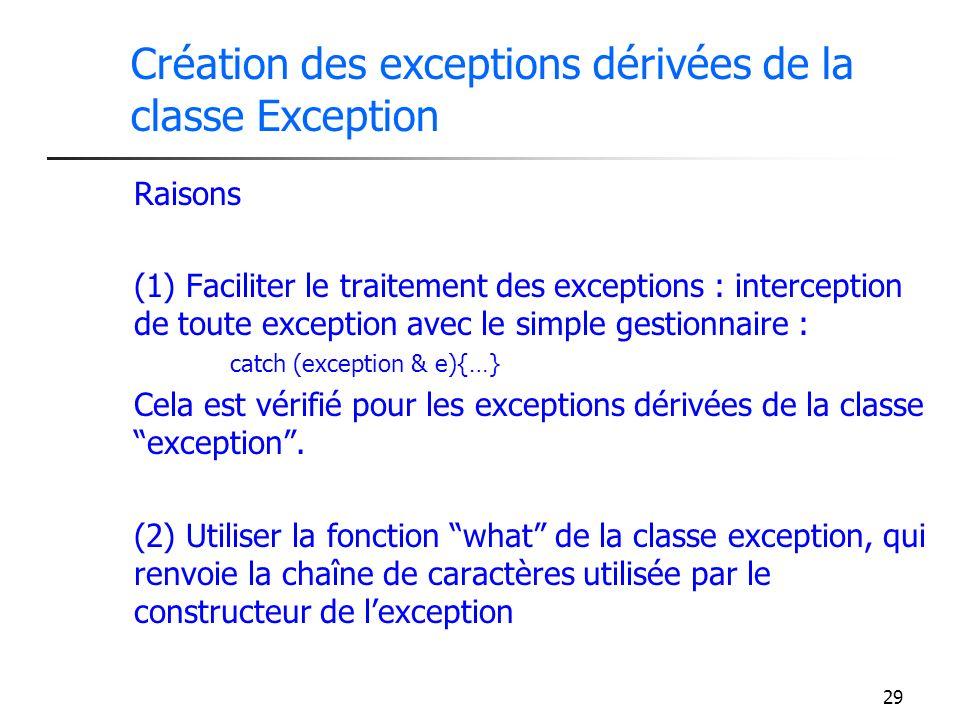 29 Création des exceptions dérivées de la classe Exception Raisons (1) Faciliter le traitement des exceptions : interception de toute exception avec le simple gestionnaire : catch (exception & e){…} Cela est vérifié pour les exceptions dérivées de la classe exception.