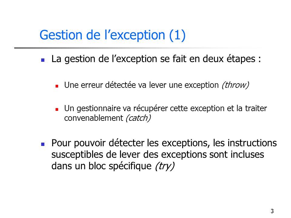 3 Gestion de lexception (1) La gestion de lexception se fait en deux étapes : Une erreur détectée va lever une exception (throw) Un gestionnaire va récupérer cette exception et la traiter convenablement (catch) Pour pouvoir détecter les exceptions, les instructions susceptibles de lever des exceptions sont incluses dans un bloc spécifique (try)
