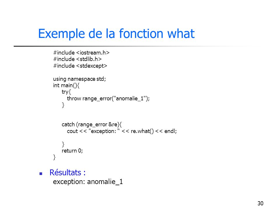 30 Exemple de la fonction what #include using namespace std; int main(){ try{ throw range_error( anomalie_1 ); } catch (range_error &re){ cout << exception: << re.what() << endl; } return 0; } Résultats : exception: anomalie_1