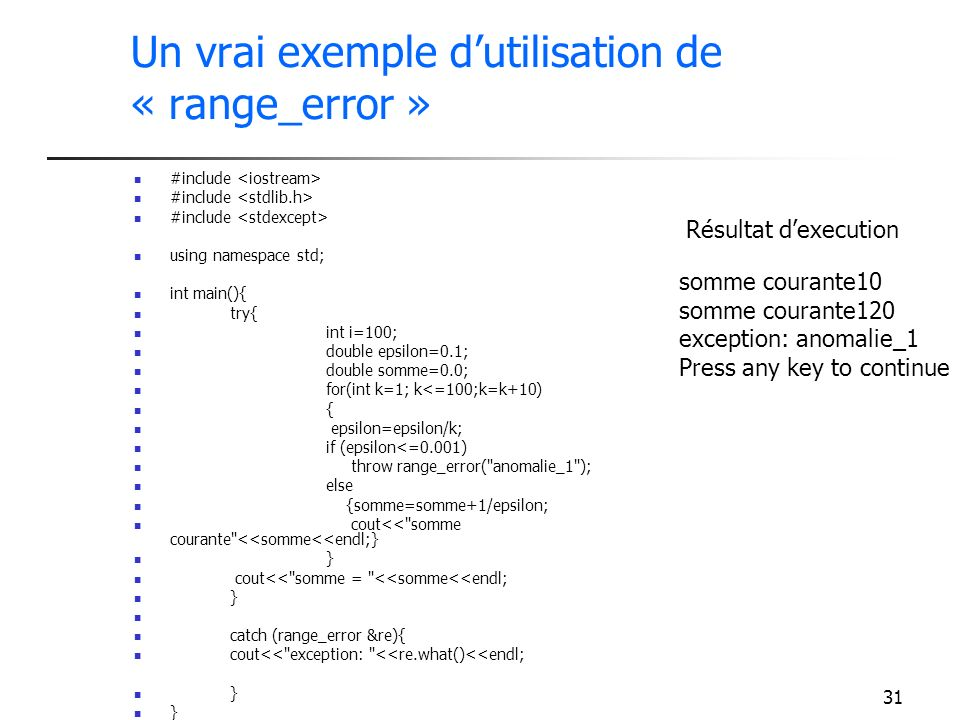 31 Un vrai exemple dutilisation de « range_error » #include using namespace std; int main(){ try{ int i=100; double epsilon=0.1; double somme=0.0; for(int k=1; k<=100;k=k+10) { epsilon=epsilon/k; if (epsilon<=0.001) throw range_error( anomalie_1 ); else {somme=somme+1/epsilon; cout<< somme courante <<somme<<endl;} } cout<< somme = <<somme<<endl; } catch (range_error &re){ cout<< exception: <<re.what()<<endl; } somme courante10 somme courante120 exception: anomalie_1 Press any key to continue Résultat dexecution