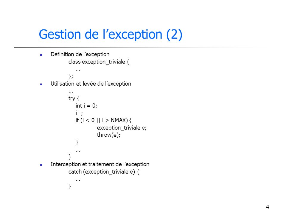 4 Gestion de lexception (2) Définition de lexception class exception_triviale { … }; Utilisation et levée de lexception … try { int i = 0; i--; if (i NMAX) { exception_triviale e; throw(e); } … } Interception et traitement de lexception catch (exception_triviale e) { … }