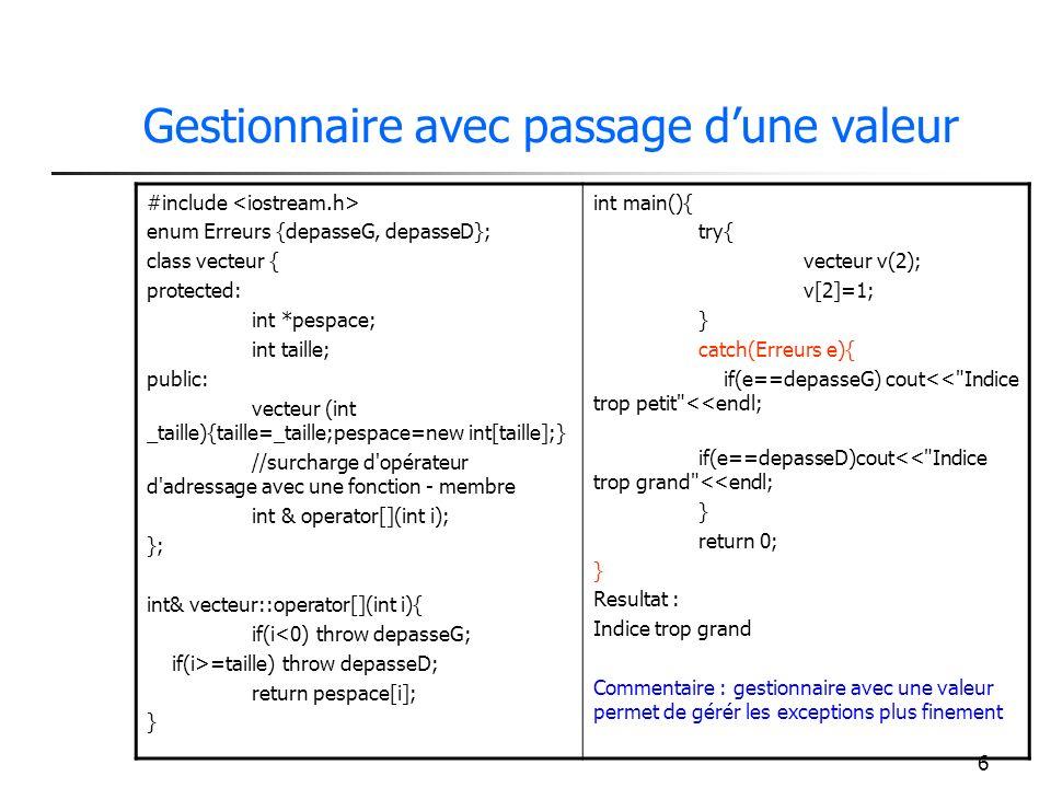 6 Gestionnaire avec passage dune valeur #include enum Erreurs {depasseG, depasseD}; class vecteur { protected: int *pespace; int taille; public: vecteur (int _taille){taille=_taille;pespace=new int[taille];} //surcharge d opérateur d adressage avec une fonction - membre int & operator[](int i); }; int& vecteur::operator[](int i){ if(i<0) throw depasseG; if(i>=taille) throw depasseD; return pespace[i]; } int main(){ try{ vecteur v(2); v[2]=1; } catch(Erreurs e){ if(e==depasseG) cout<< Indice trop petit <<endl; if(e==depasseD)cout<< Indice trop grand <<endl; } return 0; } Resultat : Indice trop grand Commentaire : gestionnaire avec une valeur permet de gérér les exceptions plus finement