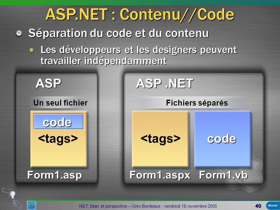 40.NET, bilan et perspective – Univ-Bordeaux - vendredi 18 novembre 2005 Séparation du code et du contenu Les développeurs et les designers peuvent travailler indépendamment Form1.aspForm1.aspxForm1.vb code code Fichiers séparésUn seul fichier ASP ASP.NET ASP.NET : Contenu//Code