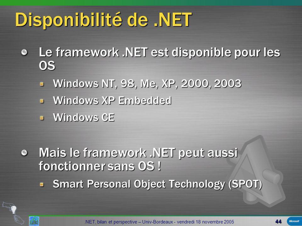 44.NET, bilan et perspective – Univ-Bordeaux - vendredi 18 novembre 2005 Disponibilité de.NET Le framework.NET est disponible pour les OS Windows NT, 98, Me, XP, 2000, 2003 Windows XP Embedded Windows CE Mais le framework.NET peut aussi fonctionner sans OS .
