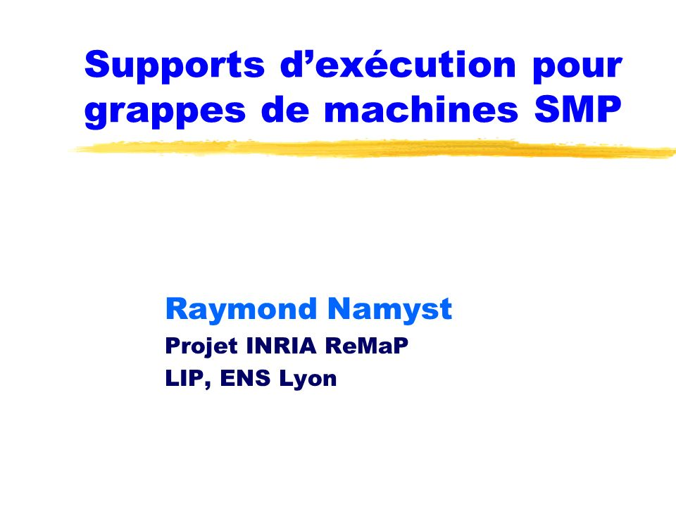Supports dexécution pour grappes de machines SMP Raymond Namyst Projet INRIA ReMaP LIP, ENS Lyon