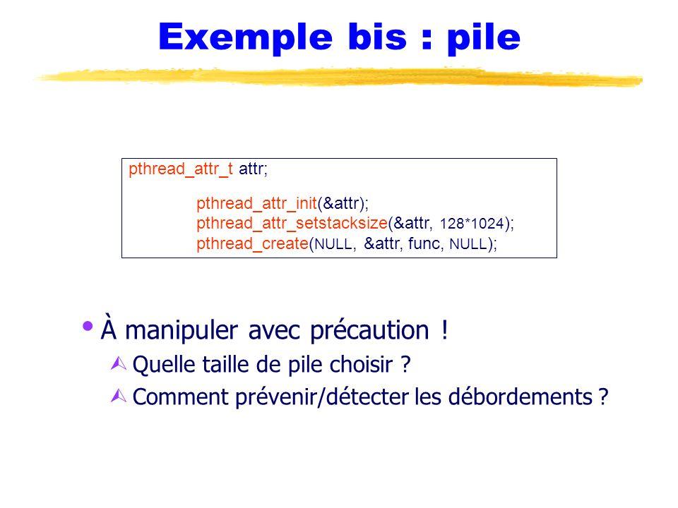 Exemple bis : pile À manipuler avec précaution ! Ù Quelle taille de pile choisir ? Ù Comment prévenir/détecter les débordements ? pthread_attr_t attr;