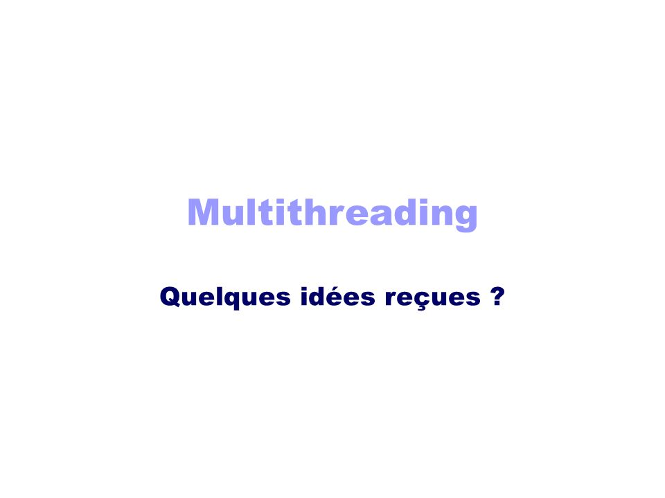 Multithreading Quelques idées reçues ?