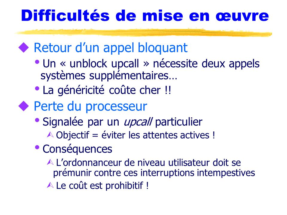 Difficultés de mise en œuvre u Retour dun appel bloquant Un « unblock upcall » nécessite deux appels systèmes supplémentaires… La généricité coûte che