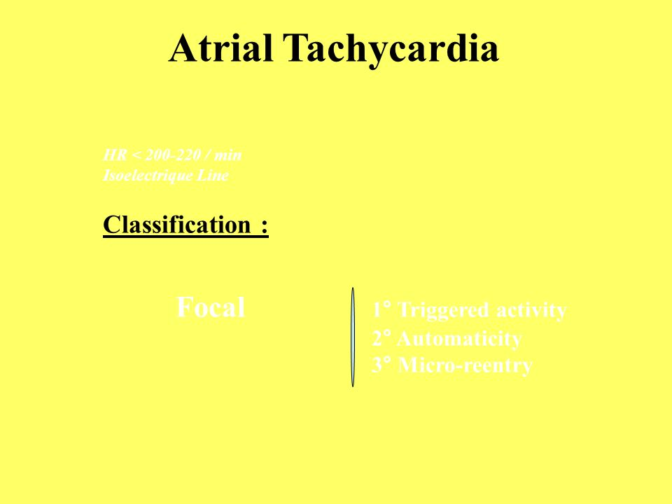 HR < 200-220 / min Isoelectrique Line Classification : Focal 1° Triggered activity 2° Automaticity 3° Micro-reentry Atrial Tachycardia