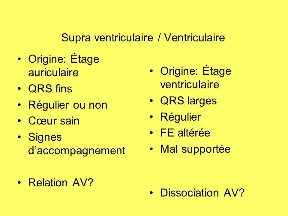Supra ventriculaire / Ventriculaire Origine: Étage auriculaire QRS fins Régulier ou non Cœur sain Signes daccompagnement Relation AV? Origine: Étage v