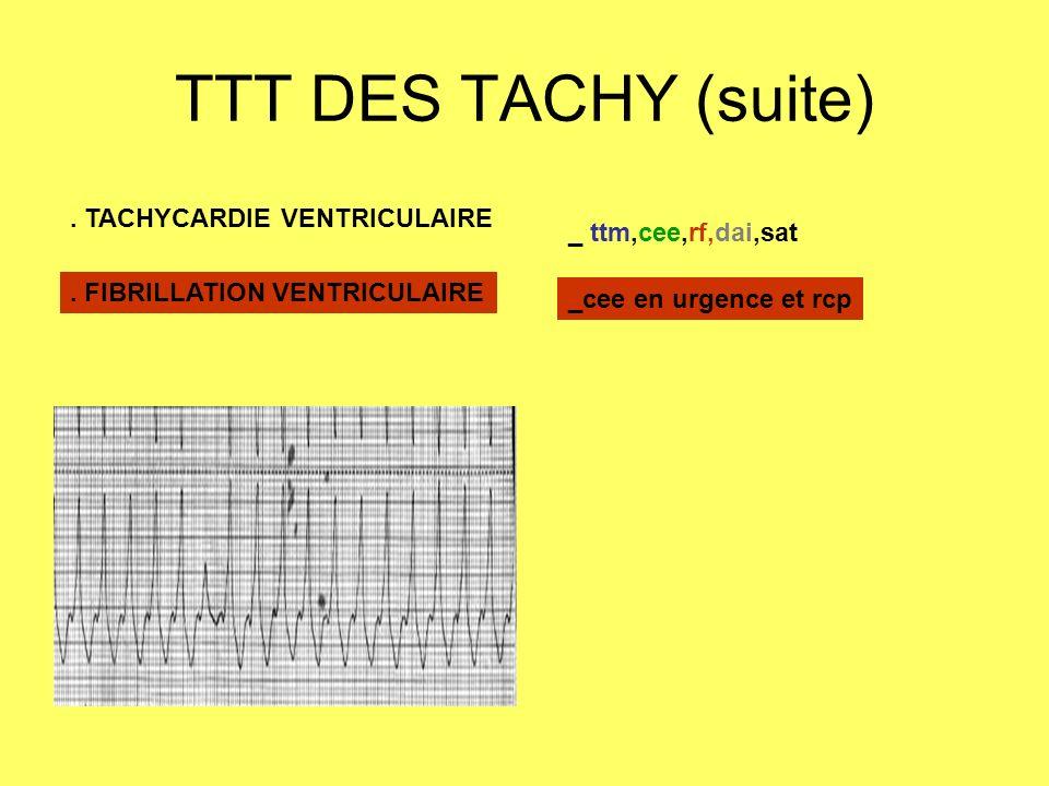 TTT DES TACHY (suite). TACHYCARDIE VENTRICULAIRE _ ttm,cee,rf,dai,sat. FIBRILLATION VENTRICULAIRE _cee en urgence et rcp