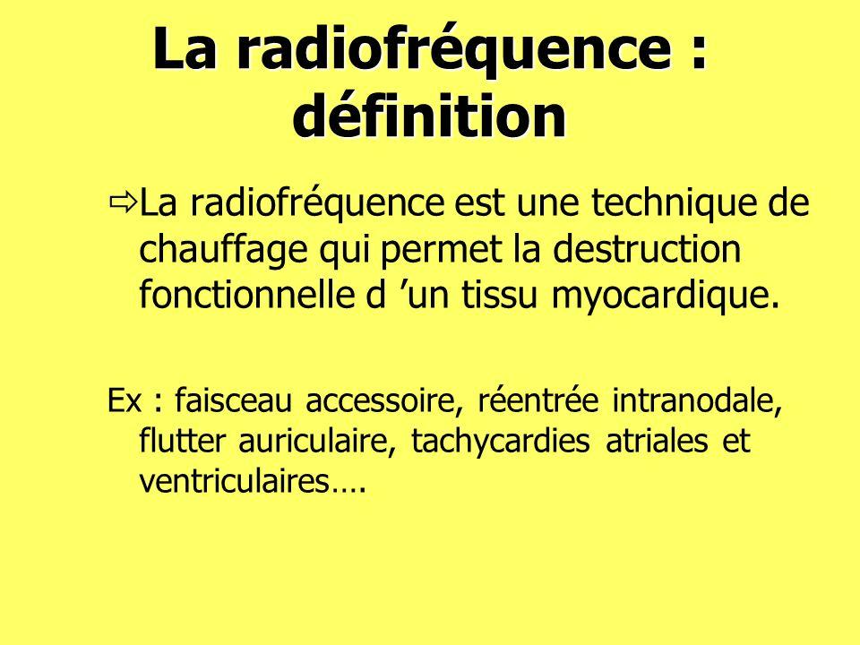 La radiofréquence : définition La radiofréquence est une technique de chauffage qui permet la destruction fonctionnelle d un tissu myocardique. Ex : f