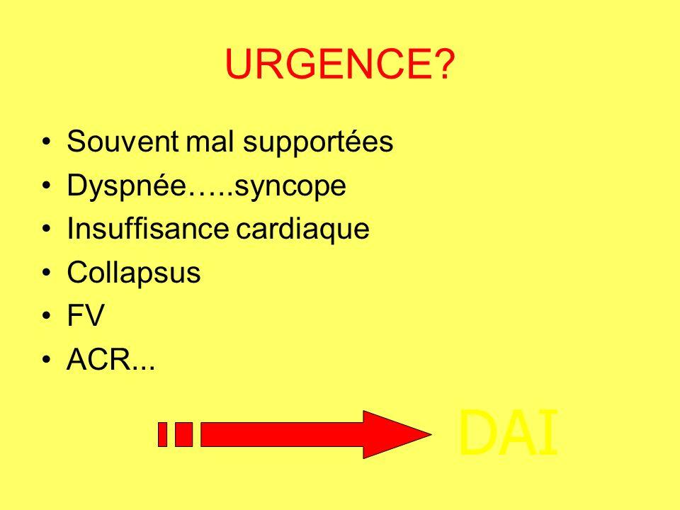 URGENCE? Souvent mal supportées Dyspnée…..syncope Insuffisance cardiaque Collapsus FV ACR... DAI