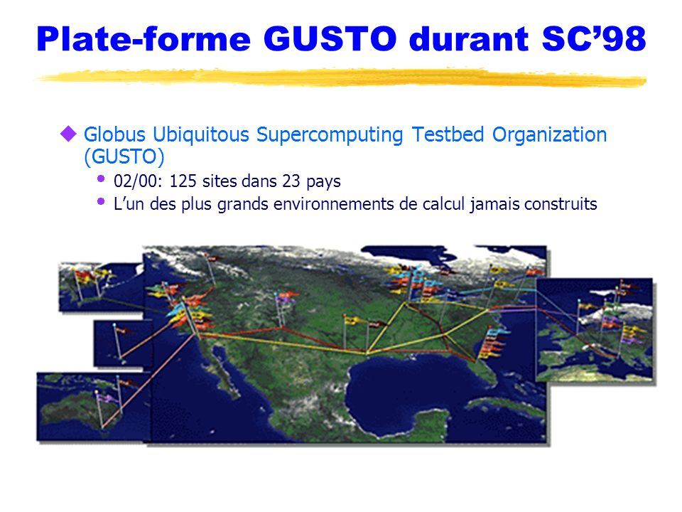 Plate-forme GUSTO durant SC98 uGlobus Ubiquitous Supercomputing Testbed Organization (GUSTO) 02/00: 125 sites dans 23 pays Lun des plus grands environ