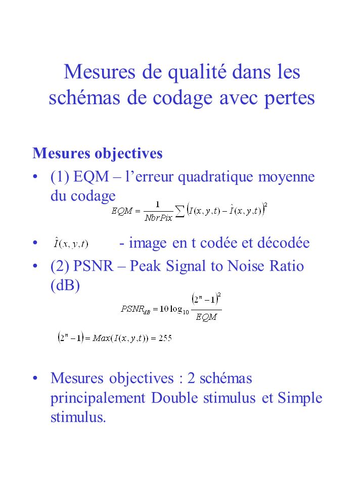 Mesures de qualité dans les schémas de codage avec pertes Mesures objectives (1) EQM – lerreur quadratique moyenne du codage - image en t codée et déc