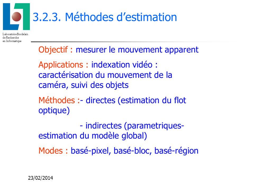 Laboratoire Bordelais de Recherche en Informatique 23/02/2014 3.2.3. Méthodes destimation Objectif : mesurer le mouvement apparent Applications : inde